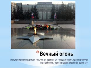 Вечный огонь Иркутск может гордиться тем, что он один из 21 города России, гд