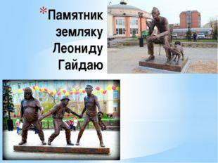 Памятник земляку Леониду Гайдаю
