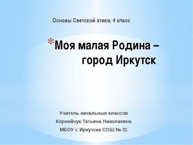 Моя малая Родина – город Иркутск Основы Светской этики, 4 класс Учитель начал...