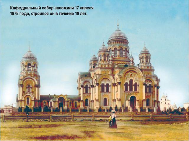 Кафедральный собор заложили 17 апреля 1875 года, строился он в течение 19 лет.