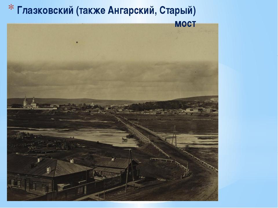 Глазковский (также Ангарский, Старый) мост