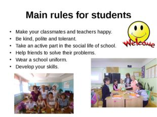 Main rules for students Make your classmates and teachers happy. Be kind, pol