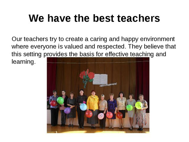 We have the best teachers Our teachers try to create a caring and happy envir...