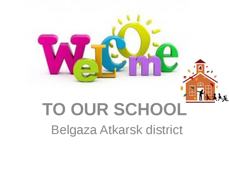 Welcome to Our School TO OUR SCHOOL Belgaza Atkarsk district