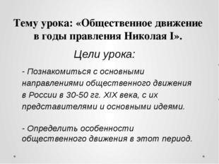 Тему урока: «Общественное движение в годы правления НиколаяI». Цели урока: -
