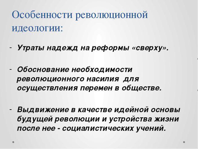 Особенности революционной идеологии: Утраты надежд на реформы «сверху». Обосн...