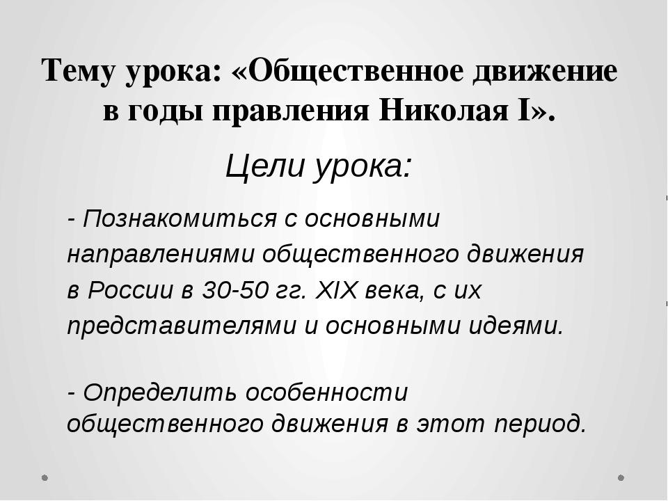Тему урока: «Общественное движение в годы правления НиколаяI». Цели урока: -...