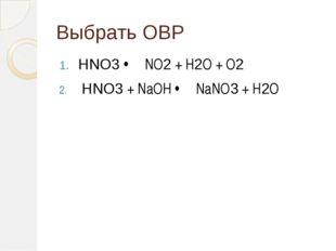 Выбрать ОВР HNO3 ⇨ NO2 + H2O + O2 HNO3 + NaOH ⇨ NaNO3 + H2O