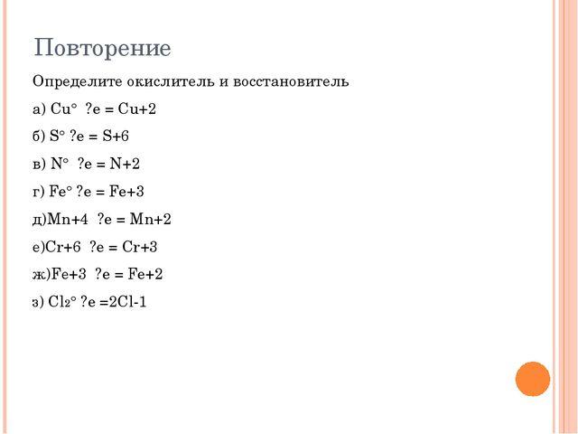 Повторение Определите окислитель и восстановитель а) Cu° ?e = Cu+2 б) S° ?e...