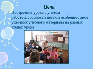 Цель: Построение урока с учетом работоспособности детей и особенностями усвое