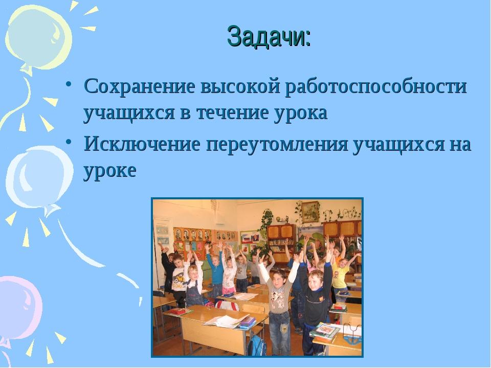 Задачи: Сохранение высокой работоспособности учащихся в течение урока Исключе...