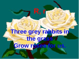 R, r Three grey rabbits in the grass Grow roses for us.