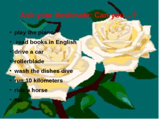 Ask your deskmate: Can you…? play the piano read books in English drive a car