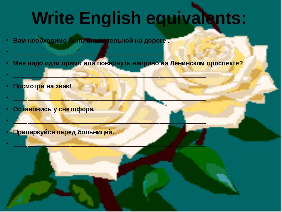 Write English equivalents: Вам необходимо быть внимательной на дороге . _____...