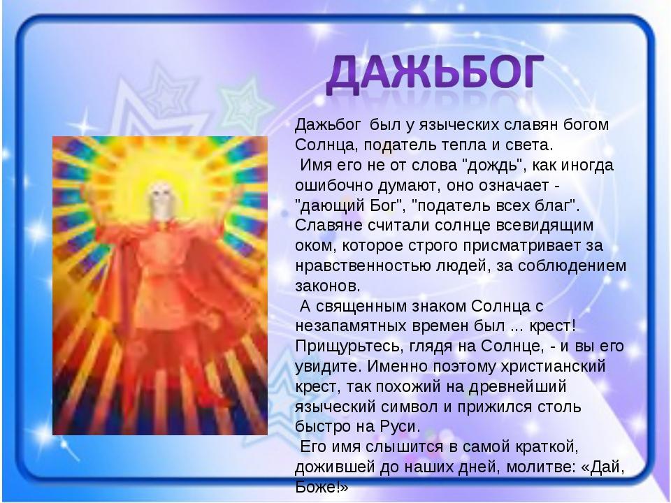Дажьбог был у языческих славян богом Солнца, податель тепла и света. Имя его...