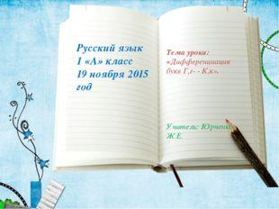 Русский язык 1 «А» класс 19 ноября 2015 год Тема урока: «Дифференциация букв