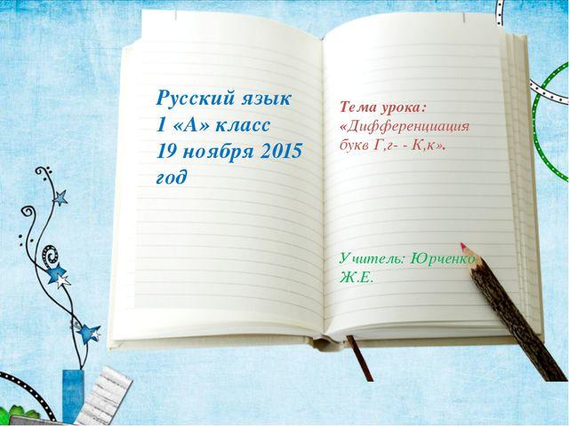 Русский язык 1 «А» класс 19 ноября 2015 год Тема урока: «Дифференциация букв...