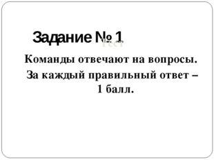 Задание № 1 Тест Команды отвечают на вопросы. За каждый правильный ответ – 1