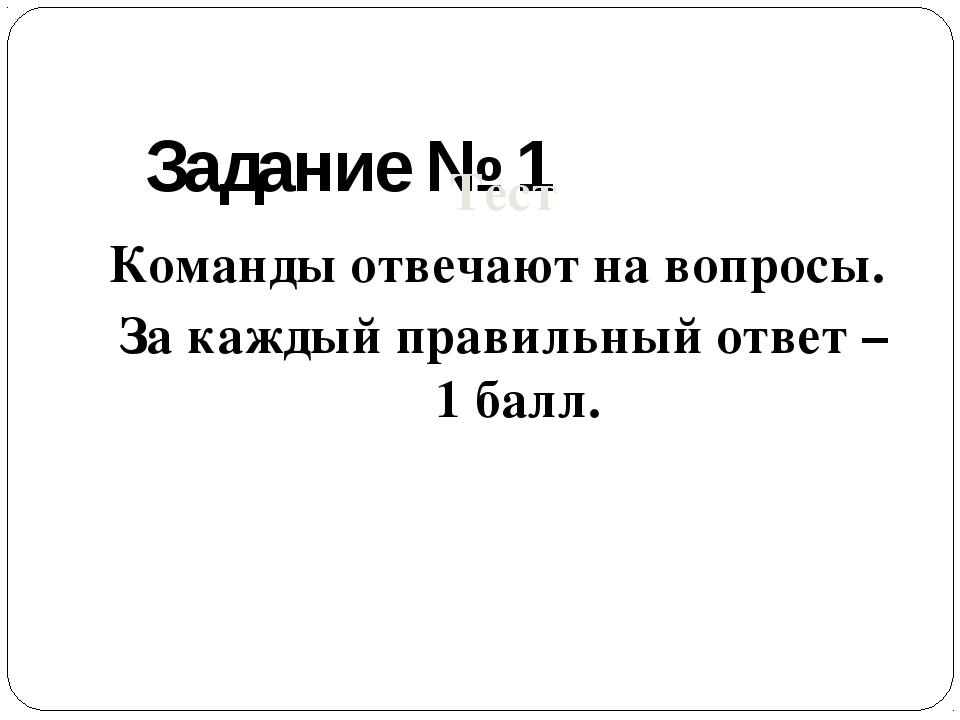 Задание № 1 Тест Команды отвечают на вопросы. За каждый правильный ответ – 1...