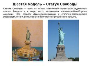 Шестая модель – Статуя Свободы Статуя Свободы— одна из самых знаменитыхскул
