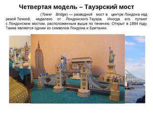 Четвертая модель – Тауэрский мост Та́уэрский мост(Tower Bridge)—разводной