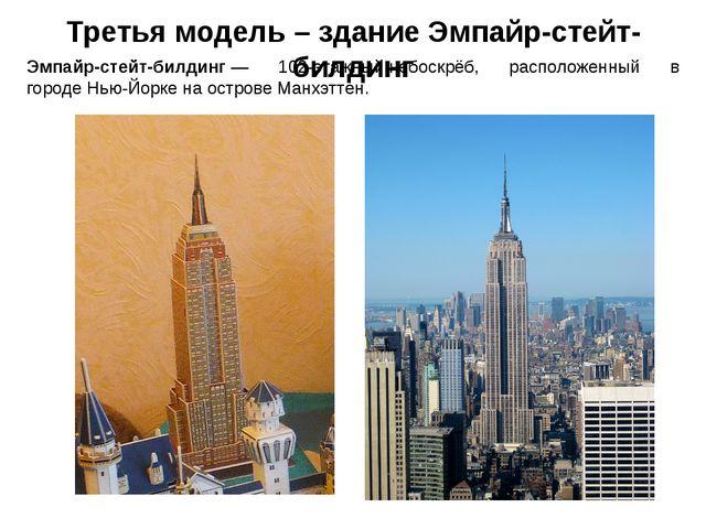 Третья модель – здание Эмпайр-стейт-билдинг Эмпайр-стейт-билдинг— 102-этажны...