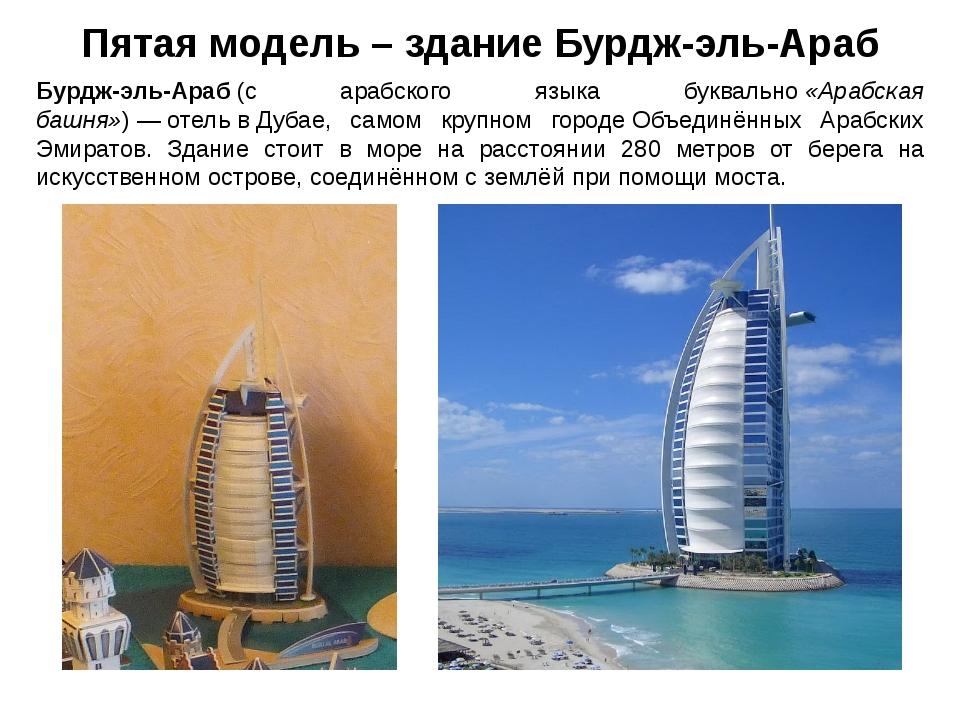 Пятая модель – здание Бурдж-эль-Араб Бурдж-эль-Араб(с арабского языка буквал...