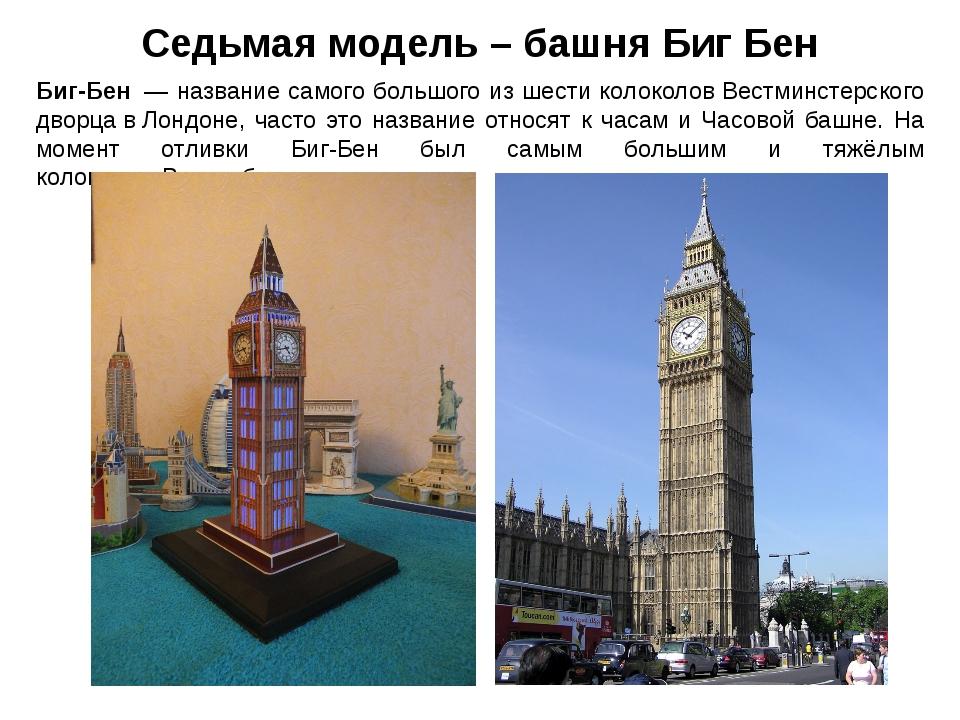 Седьмая модель – башня Биг Бен Биг-Бен— название самого большого из шести к...