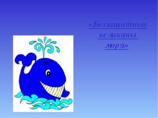 «Беззащитные великаны моря»