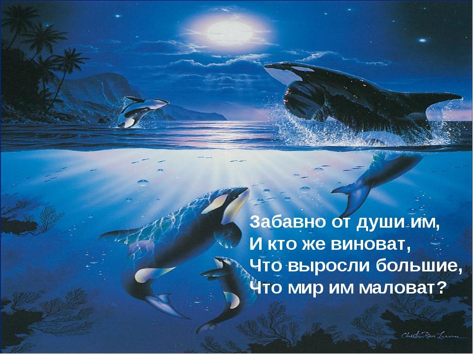 Забавно от души им, И кто же виноват, Что выросли большие, Что мир им малов...