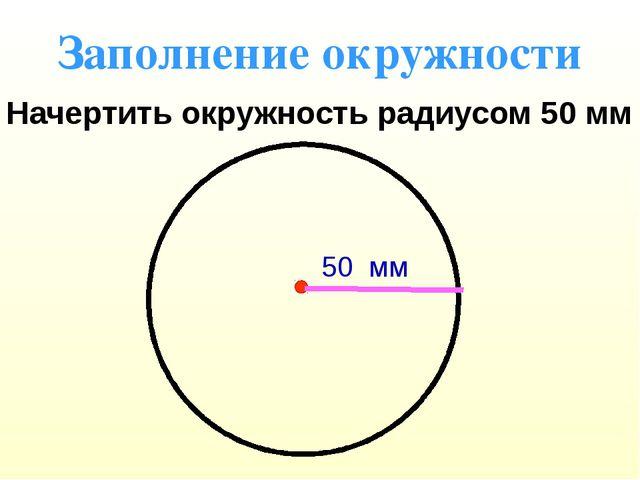 Заполнение окружности Начертить окружность радиусом 50 мм 50 мм
