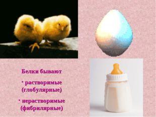 Белки бывают растворимые (глобулярные) нерастворимые (фибрилярные)
