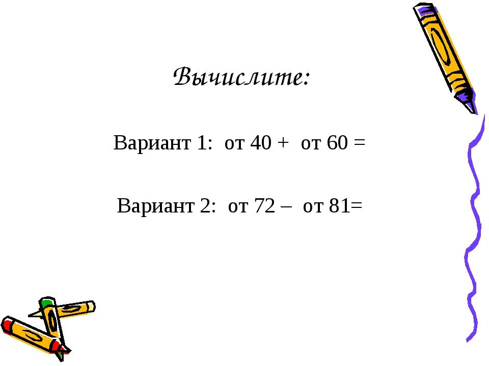 Вычислите: Вариант 1: от 40 + от 60 = Вариант 2: от 72 – от 81=