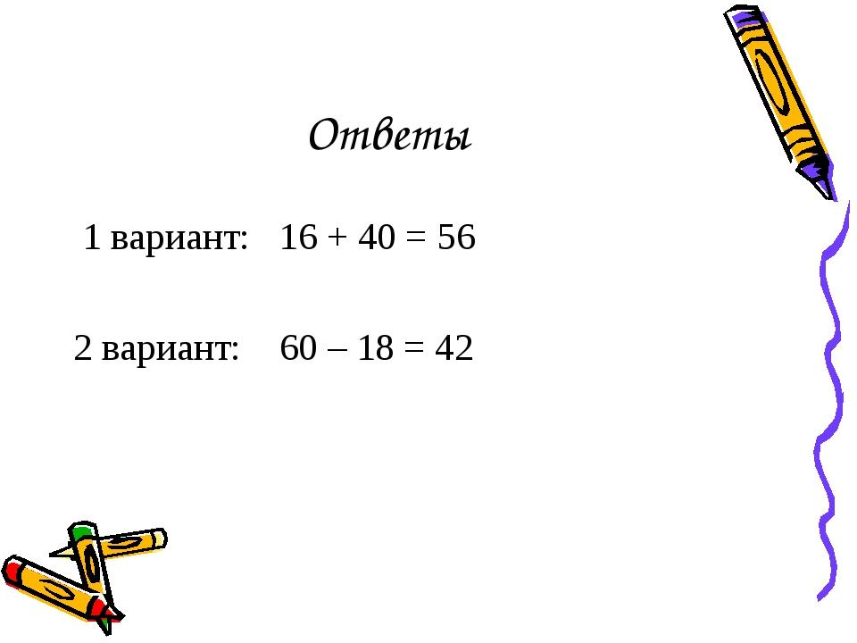 Ответы 1 вариант: 16 + 40 = 56 2 вариант: 60 – 18 = 42