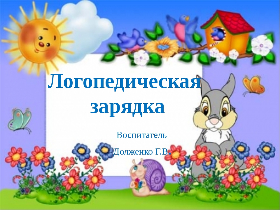 Логопедическая зарядка Воспитатель Долженко Г.В.