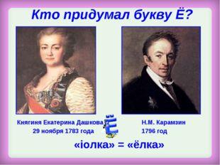 Кто придумал букву Ё? Княгиня Екатерина Дашкова 29 ноября 1783 года Н.М. Кара