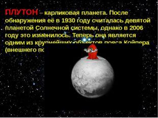 ПЛУТОН – карликовая планета. После обнаружения её в 1930 году считалась девят