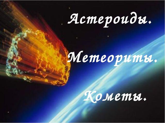 Астероиды. Метеориты. Кометы.
