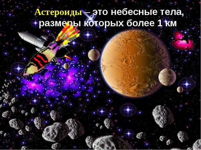 Астероиды – это небесные тела, размеры которых более 1 км