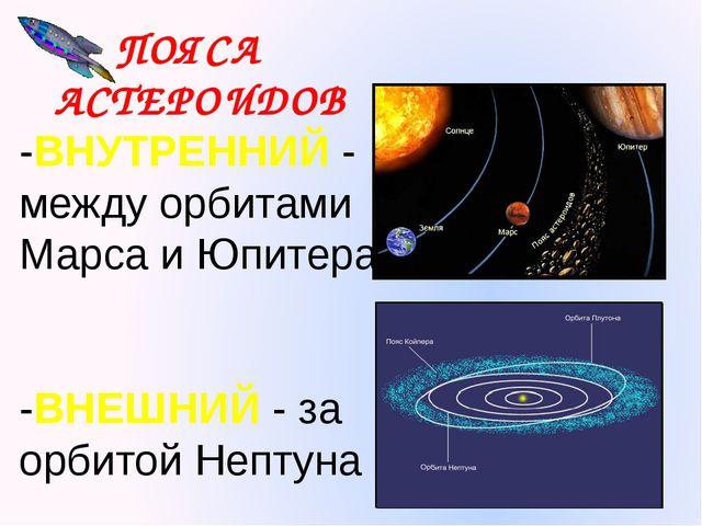 ПОЯСА АСТЕРОИДОВ -ВНУТРЕННИЙ - между орбитами Марса и Юпитера -ВНЕШНИЙ - за о...