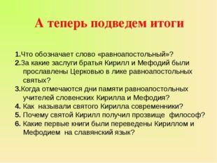 1.Что обозначает слово «равноапостольный»? 2.За какие заслуги братья Кирилл и