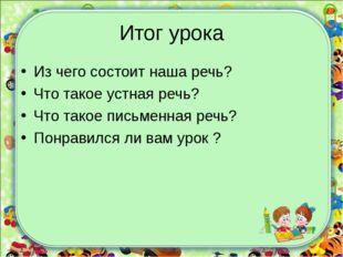 Итог урока Из чего состоит наша речь? Что такое устная речь? Что такое письме