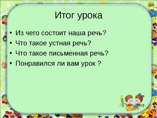 Итог урока Из чего состоит наша речь? Что такое устная речь? Что такое письме...