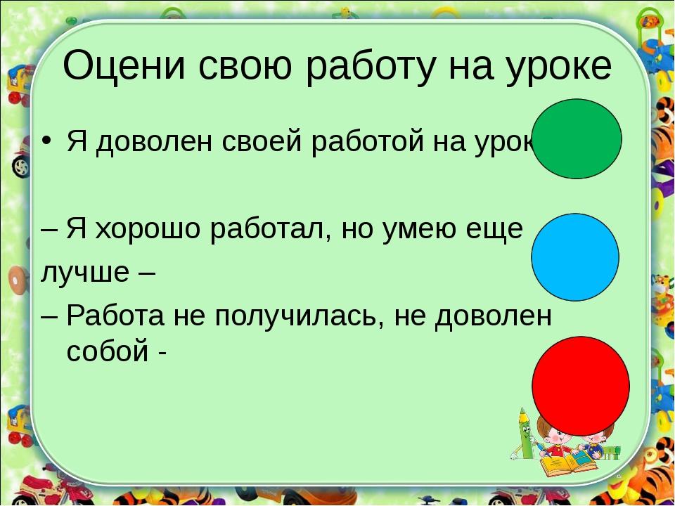 Оцени свою работу на уроке Я доволен своей работой на уроке- – Я хорошо работ...