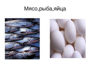 Мясо,рыба,яйца