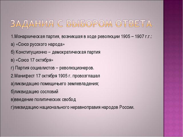 1.Монархическая партия, возникшая в ходе революции 1905 – 1907 г.г.: а) «Союз...