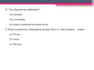 8. Где образуются лейкоциты? а) в печени б) в селезёнке в) только в красном к