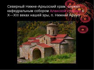 Северный Нижне-Архызский храм, служил кафедральным собором Аланской епархии в