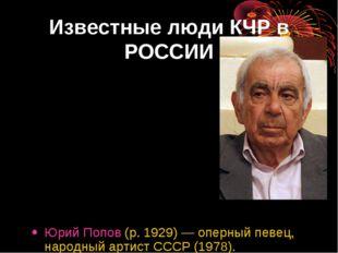 Известные люди КЧР в РОССИИ Юрий Попов (р. 1929)— оперный певец, народный ар