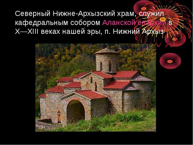 Северный Нижне-Архызский храм, служил кафедральным собором Аланской епархии в...